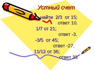 Устный счет найти 2/3 от 15; ответ 10. 1/7 от 21; ответ -3. -3/5 от 45; ответ
