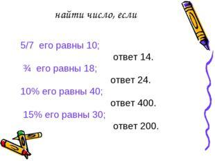 найти число, если 5/7 его равны 10; ответ 14. ¾ его равны 18; ответ 24. 10% е