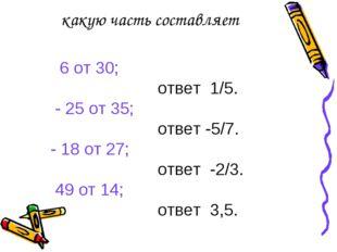 какую часть составляет 6 от 30; ответ 1/5. - 25 от 35; ответ -5/7. - 18 от 27