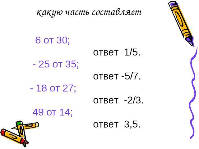 какую часть составляет 6 от 30; ответ 1/5. - 25 от 35; ответ -5/7. - 18 от 27...