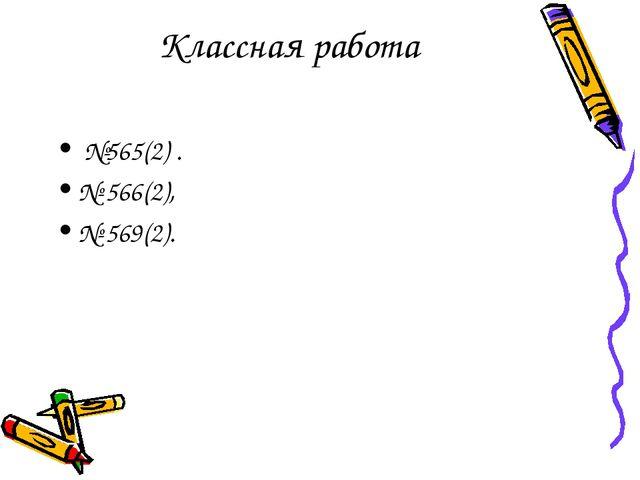 Классная работа №565(2) . № 566(2), № 569(2).