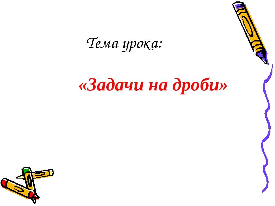Тема урока: «Задачи на дроби»