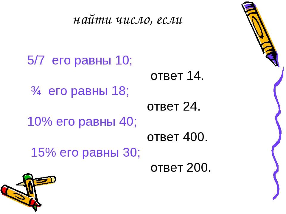 найти число, если 5/7 его равны 10; ответ 14. ¾ его равны 18; ответ 24. 10% е...