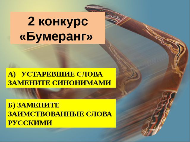 2 конкурс «Бумеранг» А) УСТАРЕВШИЕ СЛОВА ЗАМЕНИТЕ СИНОНИМАМИ Б) ЗАМЕНИТЕ ЗАИ...