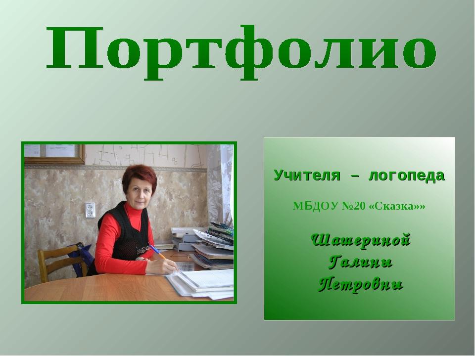 Учителя – логопеда МБДОУ №20 «Сказка»» Шашериной Галины Петровны