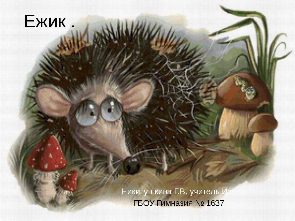 Ежик . Никитушкина Г.В, учитель Изо ГБОУ Гимназия № 1637