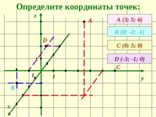 Определите координаты точек: x y z А (3; 5; 6) А В (0; -2; -1) 1 1 1 В С (0;
