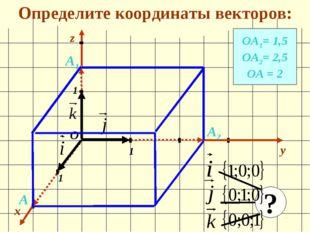 Определите координаты векторов: x y 1 1 1 О z ОА1= 1,5 ОА2= 2,5 ОА = 2 А1 А2