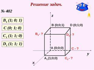 Решение задач. № 402 х у z C1 - ? C - ? A1 (1;0;0) B1 - ? D1 - ? A (0;0;0) B