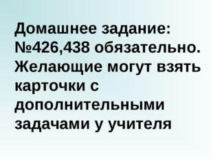 Домашнее задание: №426,438 обязательно. Желающие могут взять карточки с допол