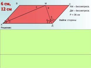 1 2 3 4 5 6 А В С Д М АМ – биссектриса; ДМ – биссектриса; Р = 36 см Решение: