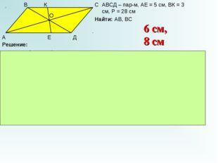 А В С Д К Е О АВСД – пар-м, АЕ = 5 см, ВК = 3 см, Р = 28 см Найти: АВ, ВС Реш