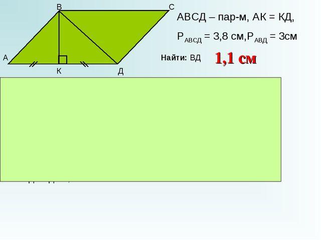 А В С Д К АВСД – пар-м, АК = КД, РАВСД = 3,8 см,РАВД = 3см Найти: ВД ВК – пер...