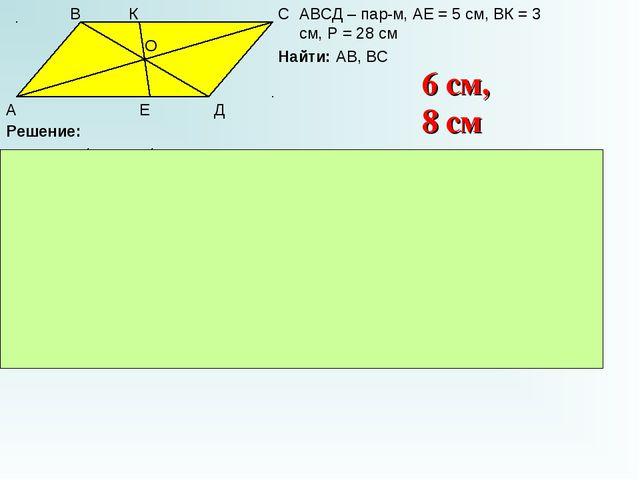 А В С Д К Е О АВСД – пар-м, АЕ = 5 см, ВК = 3 см, Р = 28 см Найти: АВ, ВС Реш...