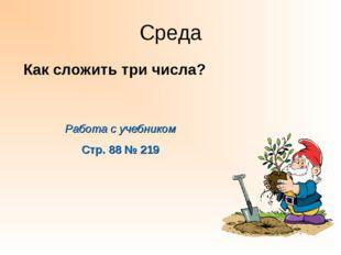 Среда Работа с учебником Стр. 88 № 219 Как сложить три числа?