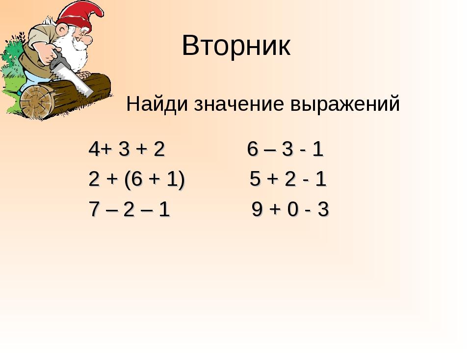 Вторник Найди значение выражений 4+ 3 + 2 6 – 3 - 1 2 + (6 + 1) 5 + 2 - 1 7 –...