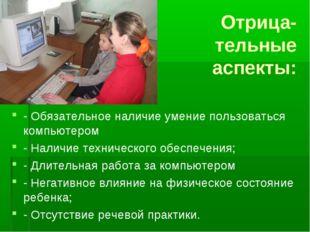 Отрица- тельные аспекты: - Обязательное наличие умение пользоваться компьюте