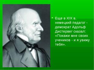 Еще в XIX в. немецкий педагог - демократ Адольф Дистервег сказал: «Покажи мн