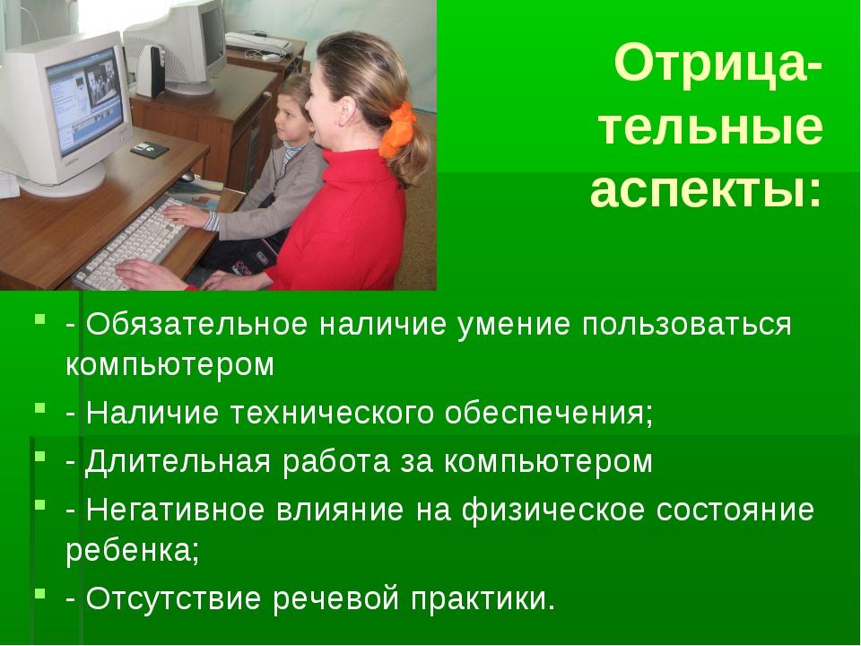 Отрица- тельные аспекты: - Обязательное наличие умение пользоваться компьюте...