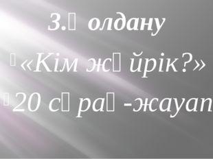 3.Қолдану «Кім жүйрік?» 20 сұрақ-жауап