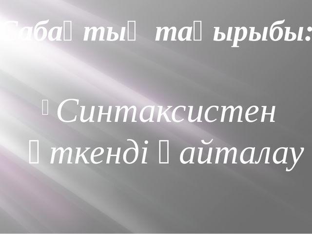 Сабақтың тақырыбы: Синтаксистен өткенді қайталау