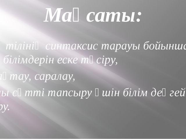 Мақсаты: Қазақ тілінің синтаксис тарауы бойынша алған білімдерін еске түсіру,...