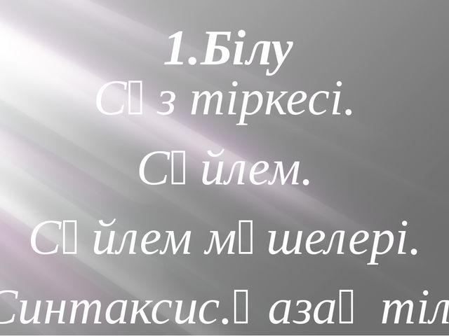 1.Білу Сөз тіркесі. Сөйлем. Сөйлем мүшелері. Синтаксис.Қазақ тілі