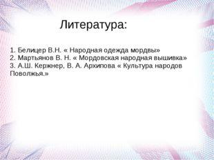 Литература: 1. Белиц 1. Белицер В.Н. « Народная одежда мордвы» 2. Мартьянов В