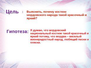 Цель Выяснить, почему костюм мордовского народа такой красочный и яркий? : Ги