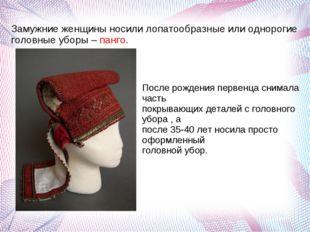 Замужние женщины носили лопатообразные или однорогие головные уборы – панго.