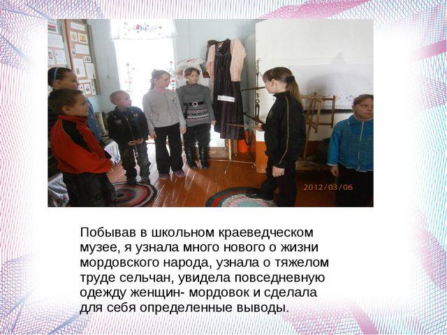 Побывав в школьном краеведческом музее, я узнала много нового о жизни мордовс...