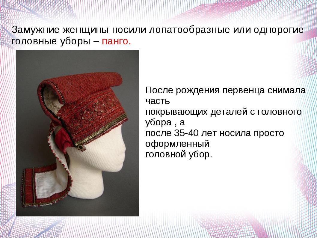 Замужние женщины носили лопатообразные или однорогие головные уборы – панго....