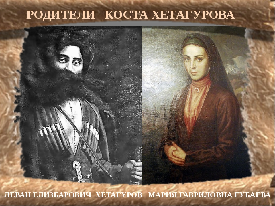 РОДИТЕЛИ КОСТА ХЕТАГУРОВА ЛЕВАН ЕЛИЗБАРОВИЧ ХЕТАГУРОВ МАРИЯ ГАВРИЛОВНА ГУБАЕВА