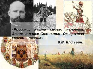 «Россия… нашла своего человека. Этот человек Столыпин. Он призван спасти Рос
