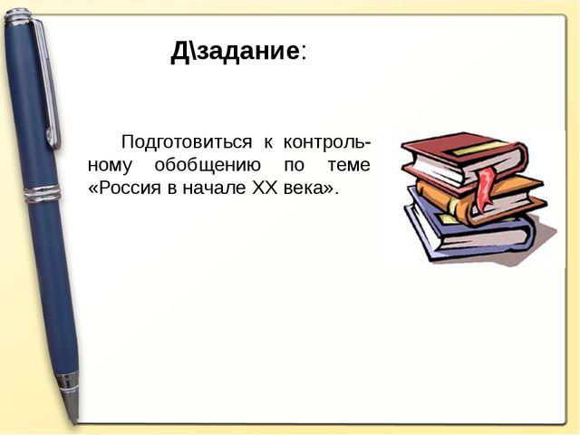 Д\задание: Подготовиться к контроль-ному обобщению по теме «Россия в начале Х...