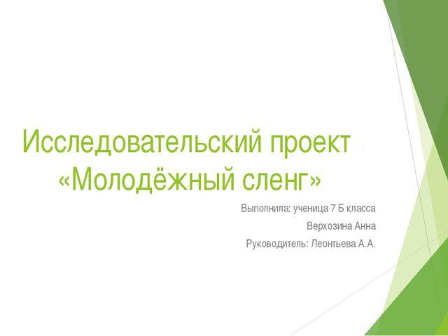 Исследовательский проект «Молодёжный сленг» Выполнила: ученица 7 Б класса Вер...