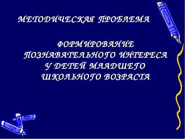 МЕТОДИЧЕСКАЯ ПРОБЛЕМА ФОРМИРОВАНИЕ ПОЗНАВАТЕЛЬНОГО ИНТЕРЕСА У ДЕТЕЙ МЛАДШЕГО...