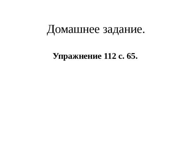 Домашнее задание. Упражнение 112 с. 65.