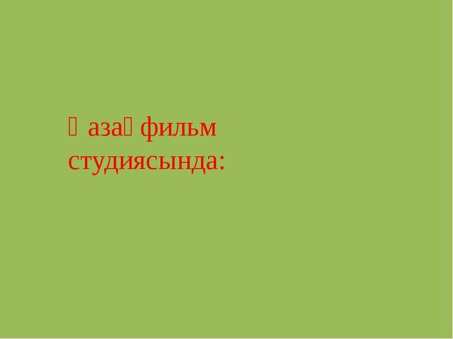 Қазақфильм студиясында: