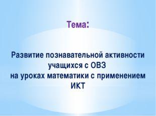 Тема: Развитие познавательной активности учащихся с ОВЗ на уроках математики