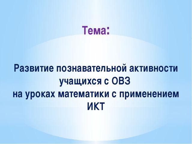 Тема: Развитие познавательной активности учащихся с ОВЗ на уроках математики...