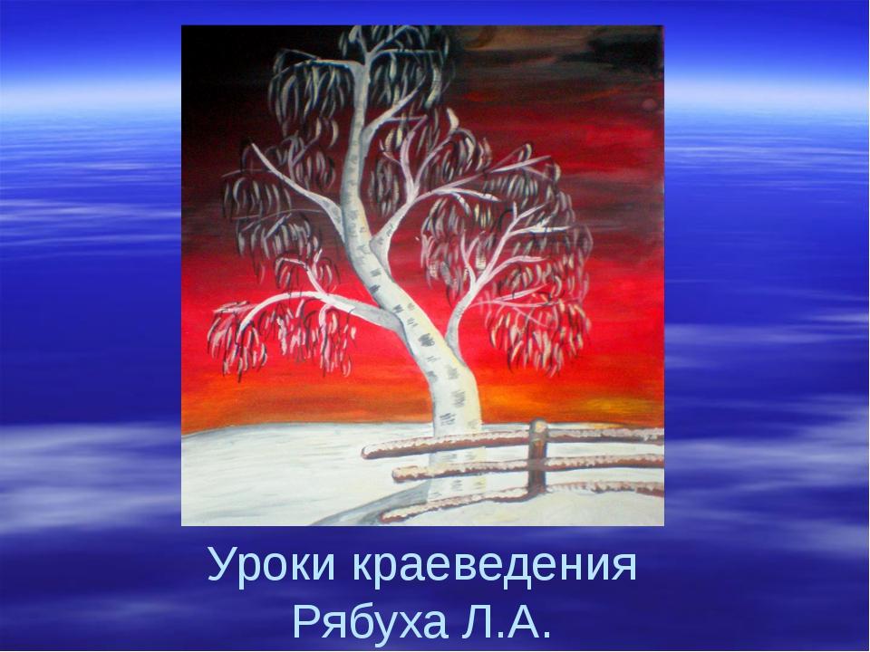 Уроки краеведения Рябуха Л.А.