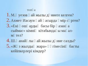 топқа М.Әуезов қай жылы дүниеге келген? Ахмет Иасауи қай ғасырда өмір сүрген