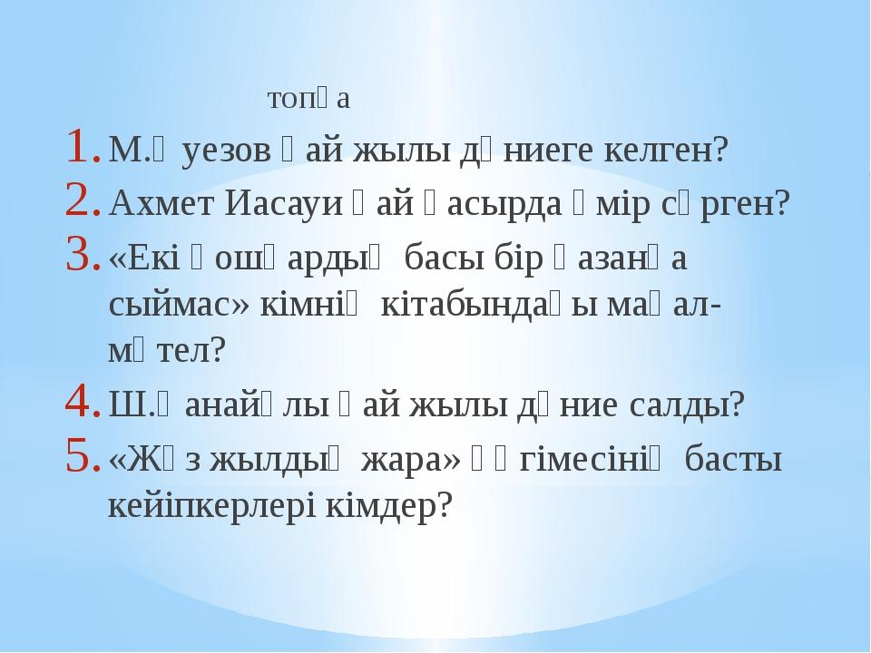 топқа М.Әуезов қай жылы дүниеге келген? Ахмет Иасауи қай ғасырда өмір сүрген...