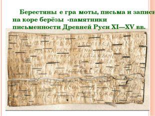 Берестяны́е гра́моты, письма и записи на коре берёзы -памятники письменности