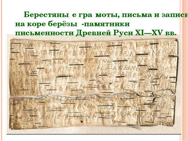 Берестяны́е гра́моты, письма и записи на коре берёзы -памятники письменности...