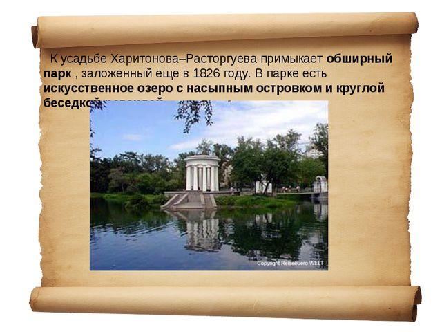 К усадьбе Харитонова–Расторгуева примыкает обширный парк , заложенный еще в...