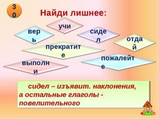 Найди лишнее: сидел – изъявит. наклонения, а остальные глаголы - повелительного