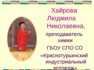 Хайрова Людмила Николаевна, преподаватель химии ГБОУ СПО СО «Краснотурьинский