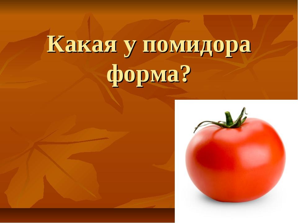 Какая у помидора форма?